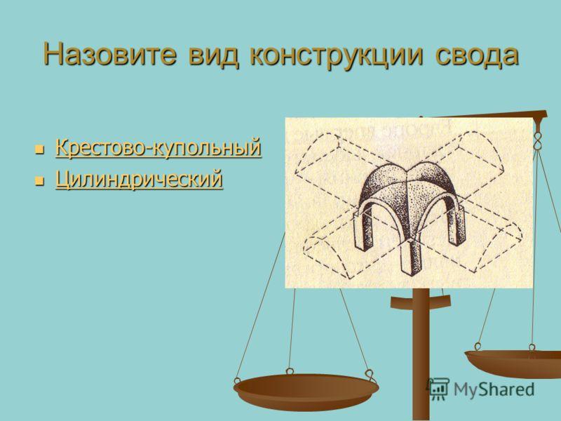 Назовите вид конструкции свода Крестово-купольный Крестово-купольный Крестово-купольный Цилиндрический Цилиндрический Цилиндрический