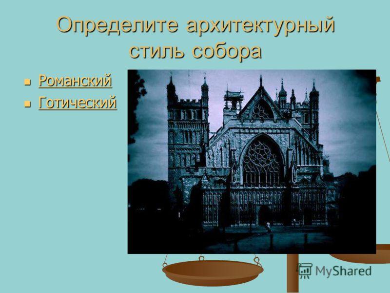 Определите архитектурный стиль собора Романский Романский Романский Готический Готический Готический Готический
