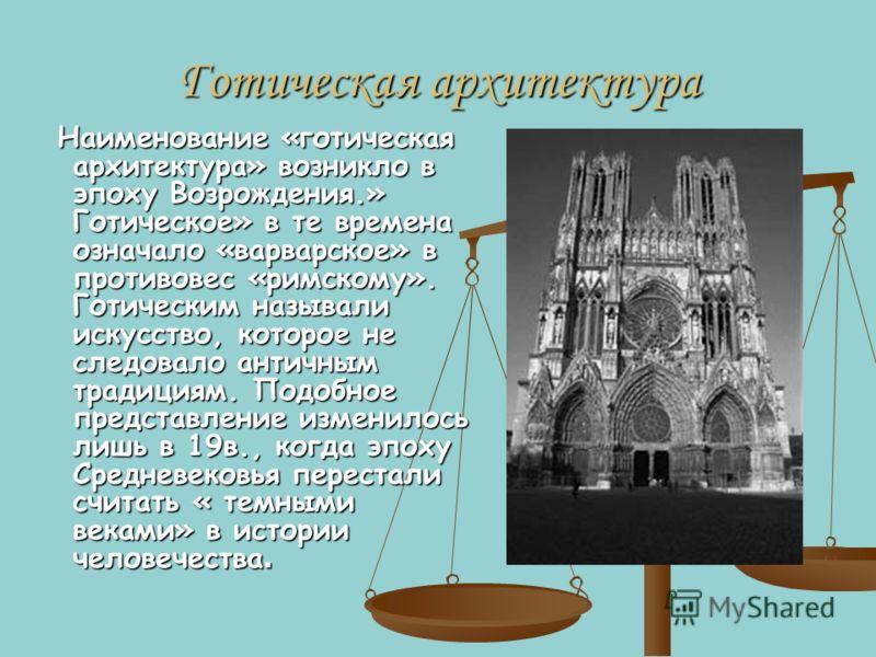 Готическая архитектура Наименование «готическая архитектура» возникло в эпоху Возрождения.» Готическое» в те времена означало «варварское» в противовес «римскому». Готическим называли искусство, которое не следовало античным традициям. Подобное предс