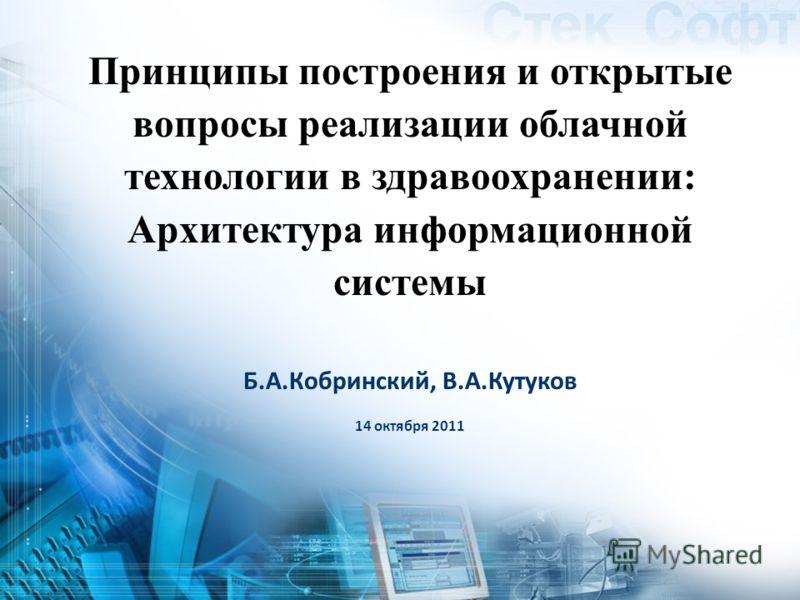 Б.А.Кобринский, В.А.Кутуков 14 октября 2011 Принципы построения и открытые вопросы реализации облачной технологии в здравоохранении: Архитектура информационной системы