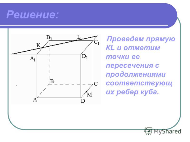 Дано: ABCDА 1 B 1 C 1 D 1 -куб, точка К принадлежит ребру A 1 В 1, точка L принадлежит ребру В 1 C 1, точка М принадлежит ребру DC. Построить: сечение куба плоскостью.