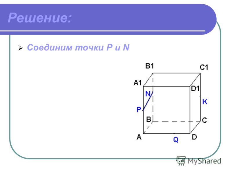 Дано: ABCDA 1 B 1 C 1 D 1 – куб. Точки PNKQ принадлежат ребрам. Построить сечение куба плоскостью.