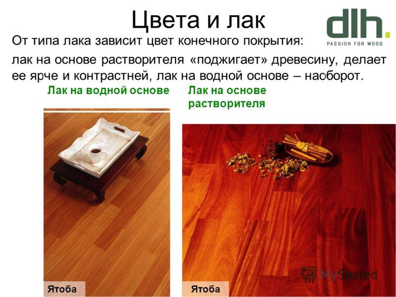 Цвета и лак От типа лака зависит цвет конечного покрытия: лак на основе растворителя «поджигает» древесину, делает ее ярче и контрастней, лак на водной основе – наоборот. Лак на водной основеЛак на основе растворителя Ятоба