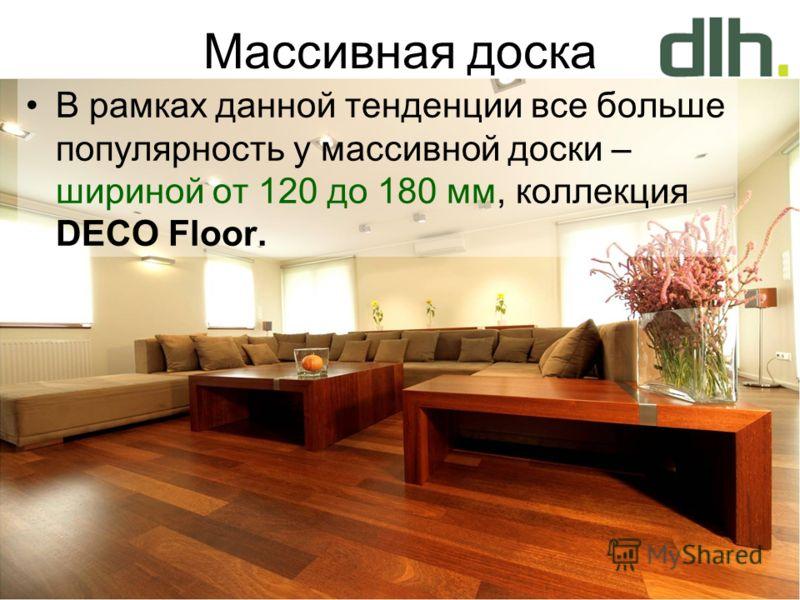 Массивная доска В рамках данной тенденции все больше популярность у массивной доски – шириной от 120 до 180 мм, коллекция DECO Floor.