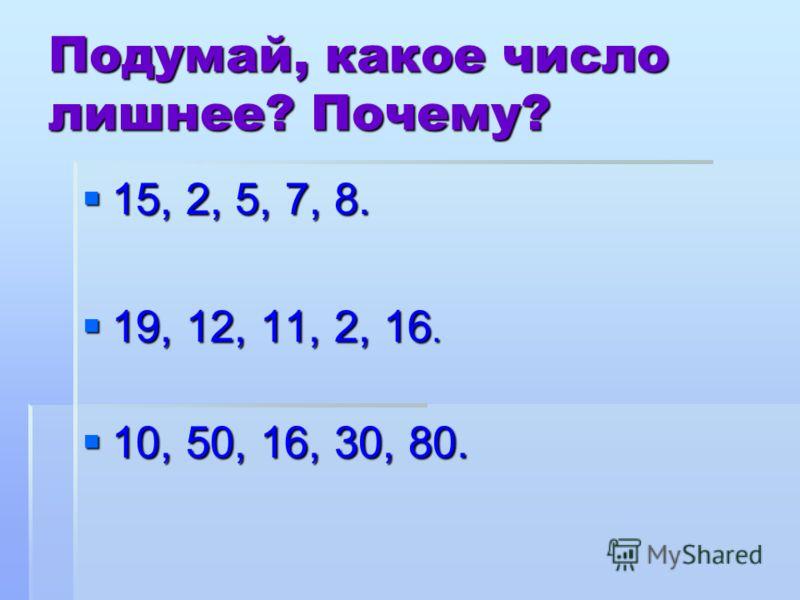 Подумай, какое число лишнее? Почему? 15, 2, 5, 7, 8. 19, 12, 11, 2, 16. 10, 50, 16, 30, 80.