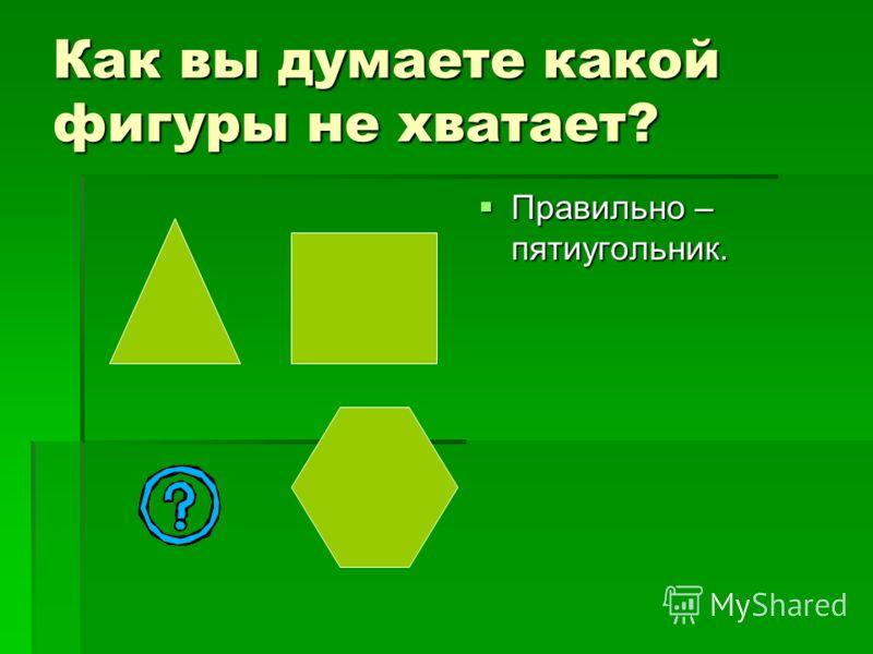 Как вы думаете какой фигуры не хватает? Правильно Правильно – пятиугольник.