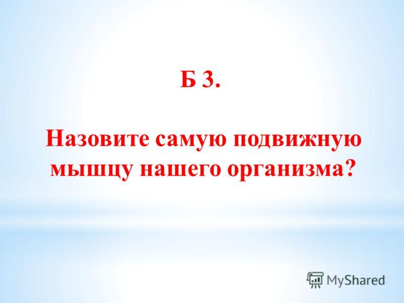 Б 3. Назовите самую подвижную мышцу нашего организма?