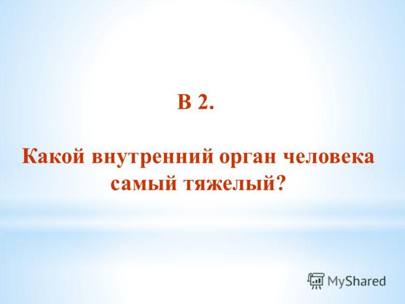 В 2. Какой внутренний орган человека самый тяжелый?