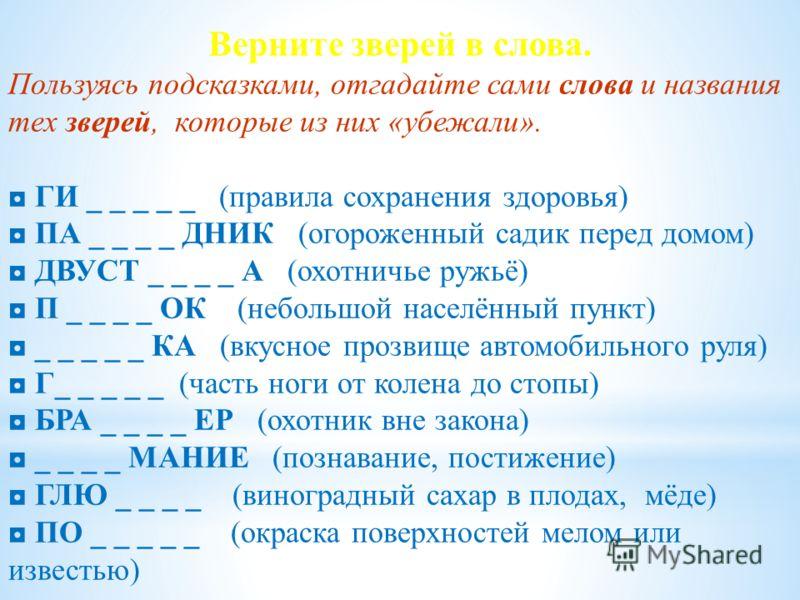 Верните зверей в слова. Пользуясь подсказками, отгадайте сами слова и названия тех зверей, которые из них «убежали». ГИ _ _ _ _ _ (правила сохранения здоровья) ПА _ _ _ _ ДНИК (огороженный садик перед домом) ДВУСТ _ _ _ _ А (охотничье ружьё) П _ _ _