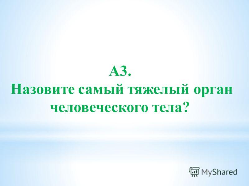А3. Назовите самый тяжелый орган человеческого тела?