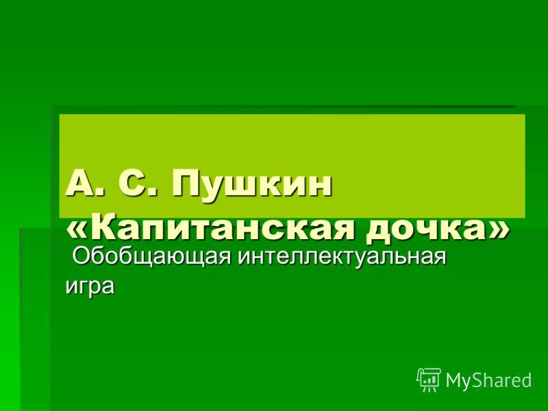 А. С. Пушкин «Капитанская дочка» Обобщающая интеллектуальная игра Обобщающая интеллектуальная игра