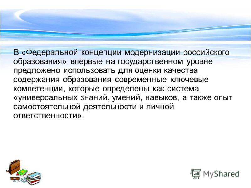В «Федеральной концепции модернизации российского образования» впервые на государственном уровне предложено использовать для оценки качества содержания образования современные ключевые компетенции, которые определены как система «универсальных знаний