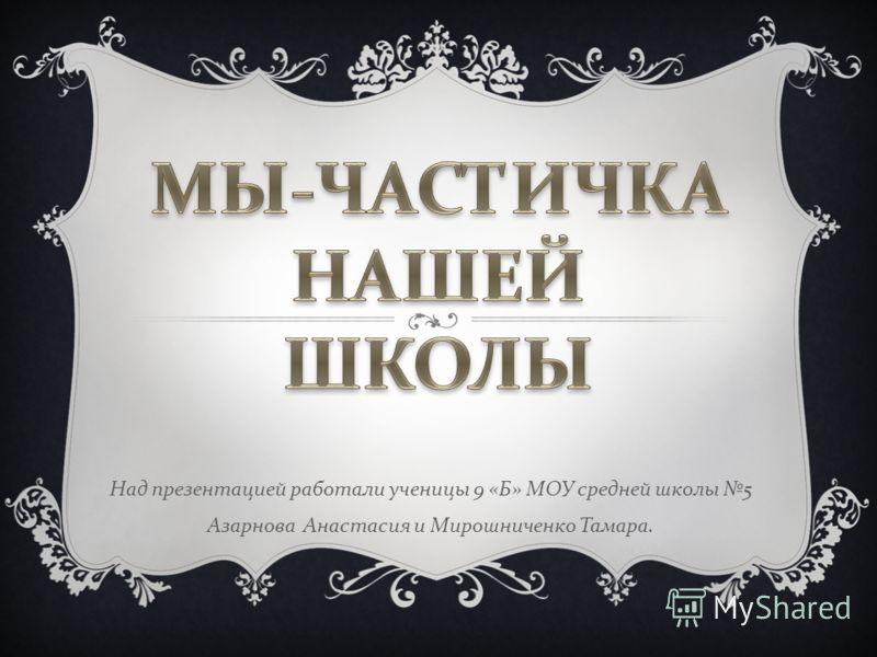 Над презентацией работали ученицы 9 « Б » МОУ средней школы 5 Азарнова Анастасия и Мирошниченко Тамара.