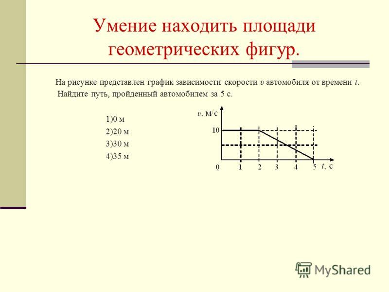 Умение находить площади геометрических фигур. На рисунке представлен график зависимости скорости υ автомобиля от времени t. Найдите путь, пройденный автомобилем за 5 с. 1)0 м 2)20 м 3)30 м 4)35 м