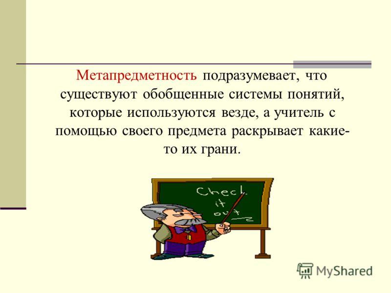 Метапредметность подразумевает, что существуют обобщенные системы понятий, которые используются везде, а учитель с помощью своего предмета раскрывает какие- то их грани.