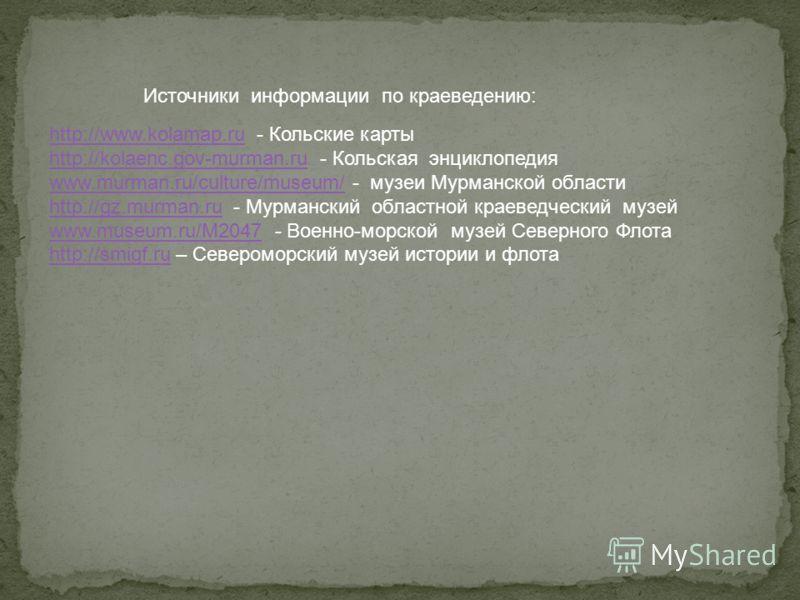http://www.kolamap.ruhttp://www.kolamap.ru - Кольские карты http://kolaenc.gov-murman.ruhttp://kolaenc.gov-murman.ru - Кольская энциклопедия www.murman.ru/culture/museum/www.murman.ru/culture/museum/ - музеи Мурманской области http://gz.murman.ruhttp