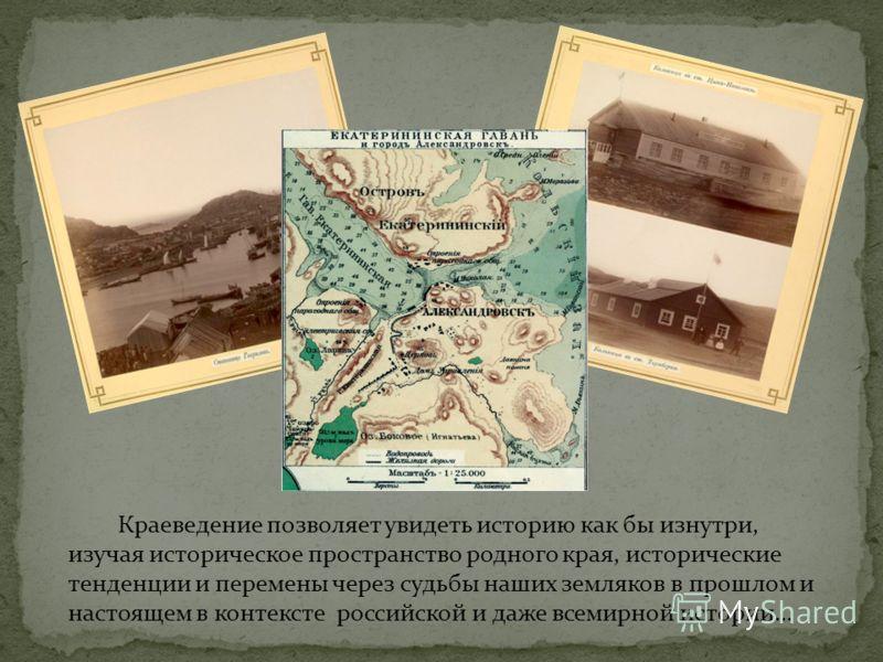 Краеведение позволяет увидеть историю как бы изнутри, изучая историческое пространство родного края, исторические тенденции и перемены через судьбы наших земляков в прошлом и настоящем в контексте российской и даже всемирной истории…