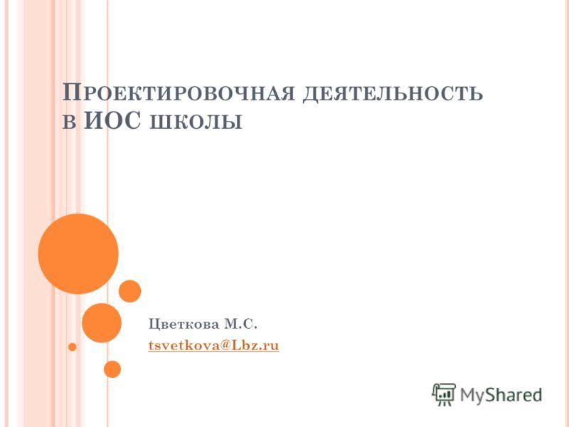 П РОЕКТИРОВОЧНАЯ ДЕЯТЕЛЬНОСТЬ В ИОС ШКОЛЫ Цветкова М.С. tsvetkova@Lbz.ru