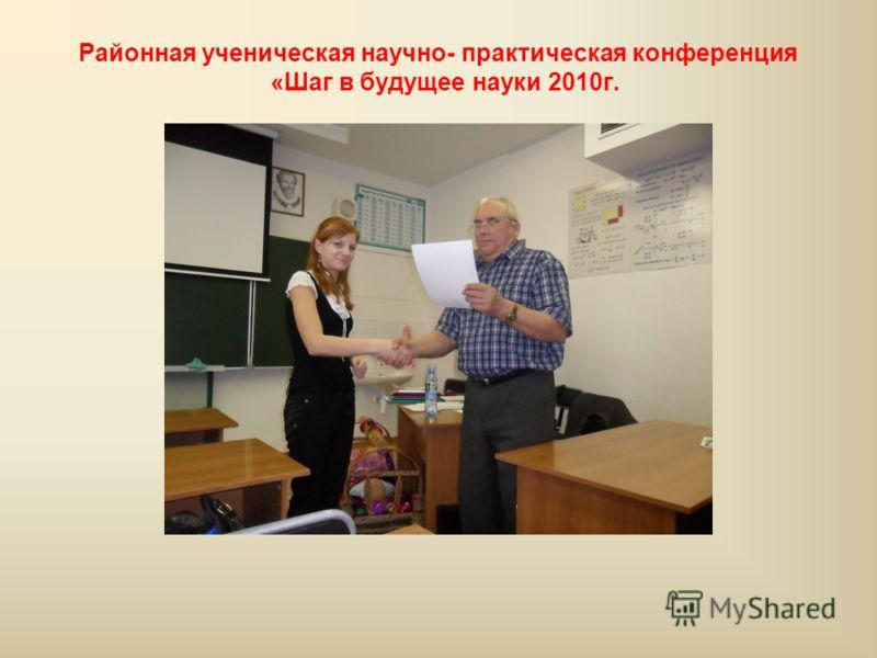 Районная ученическая научно- практическая конференция «Шаг в будущее науки 2010г.
