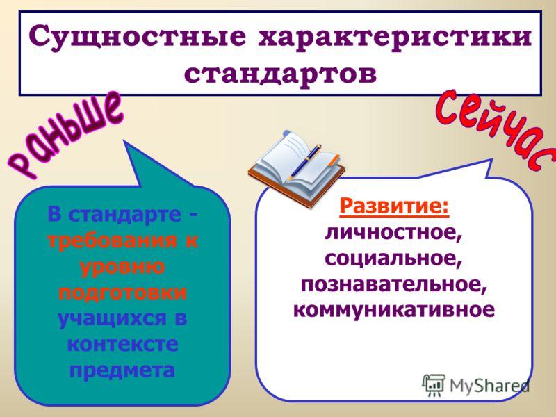 Сущностные характеристики стандартов В стандарте - требования к уровню подготовки учащихся в контексте предмета Развитие: личностное, социальное, познавательное, коммуникативное