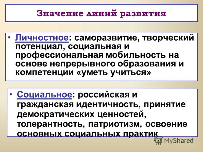 Значение линий развития Личностное: саморазвитие, творческий потенциал, социальная и профессиональная мобильность на основе непрерывного образования и компетенции «уметь учиться» Социальное: российская и гражданская идентичность, принятие демократиче