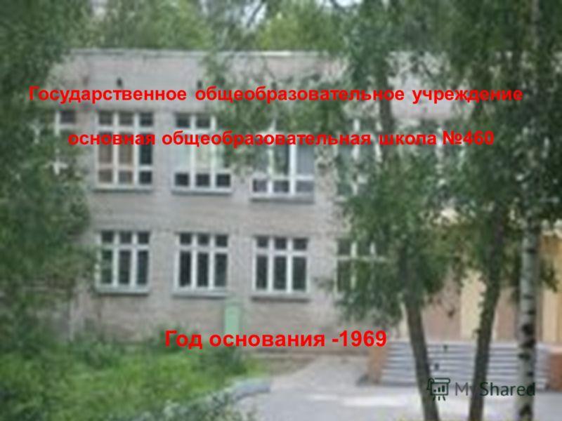 Государственное общеобразовательное учреждение основная общеобразовательная школа 460 Год основания -1969