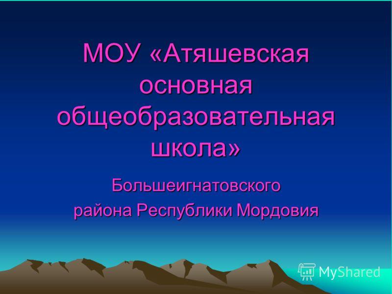 МОУ «Атяшевская основная общеобразовательная школа» Большеигнатовского района Республики Мордовия