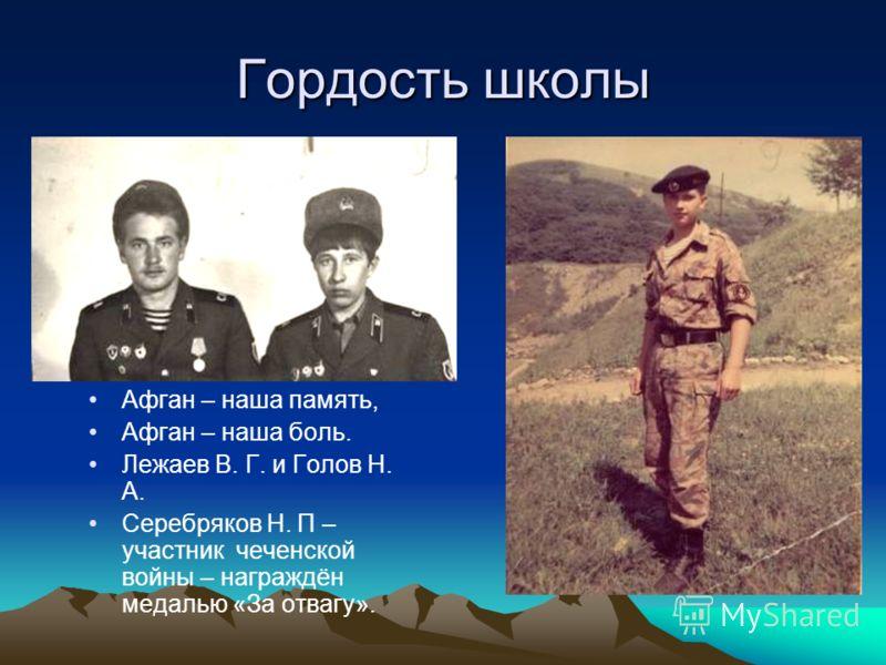 Гордость школы Афган – наша память, Афган – наша боль. Лежаев В. Г. и Голов Н. А. Серебряков Н. П – участник чеченской войны – награждён медалью «За отвагу».