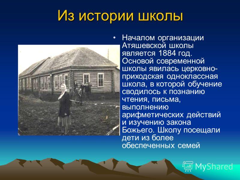 Из истории школы Началом организации Атяшевской школы является 1884 год. Основой современной школы явилась церковно- приходская одноклассная школа, в которой обучение сводилось к познанию чтения, письма, выполнению арифметических действий и изучению