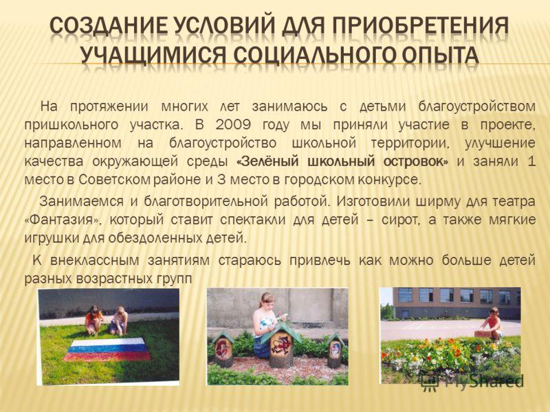 На протяжении многих лет занимаюсь с детьми благоустройством пришкольного участка. В 2009 году мы приняли участие в проекте, направленном на благоустройство школьной территории, улучшение качества окружающей среды «Зелёный школьный островок» и заняли