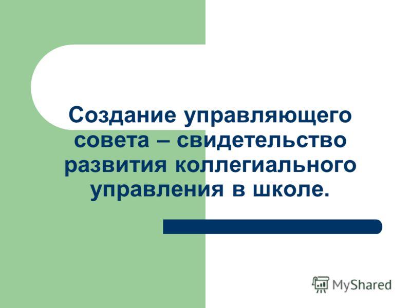 Создание управляющего совета – свидетельство развития коллегиального управления в школе.