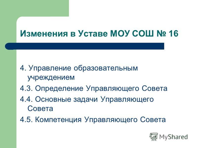 Изменения в Уставе МОУ СОШ 16 4. Управление образовательным учреждением 4.3. Определение Управляющего Совета 4.4. Основные задачи Управляющего Совета 4.5. Компетенция Управляющего Совета
