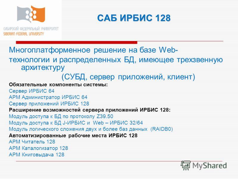 САБ ИРБИС 128 Многоплатформенное решение на базе Web- технологии и распределенных БД, имеющее трехзвенную архитектуру (СУБД, сервер приложений, клиент) Обязательные компоненты системы: Сервер ИРБИС 64 АРМ Администратор ИРБИС 64 Сервер приложений ИРБИ