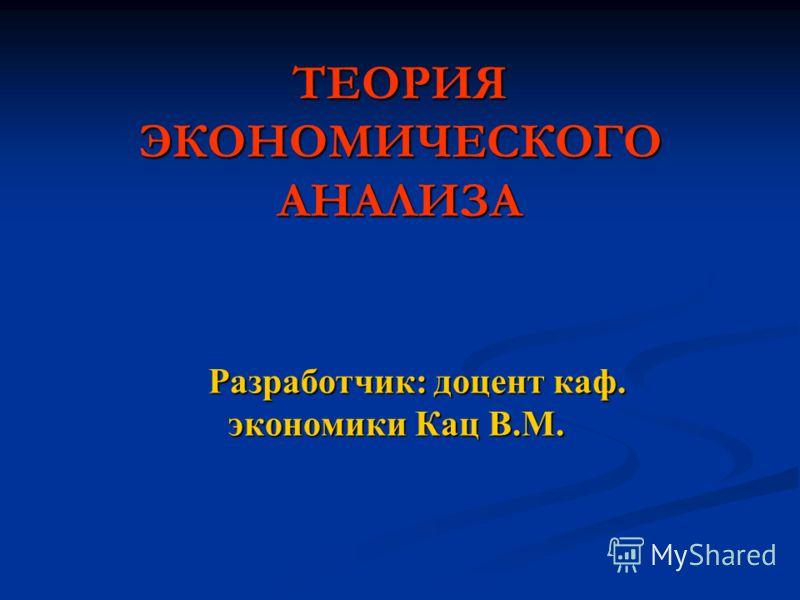 ТЕОРИЯ ЭКОНОМИЧЕСКОГО АНАЛИЗА Разработчик: доцент каф. экономики Кац В.М.