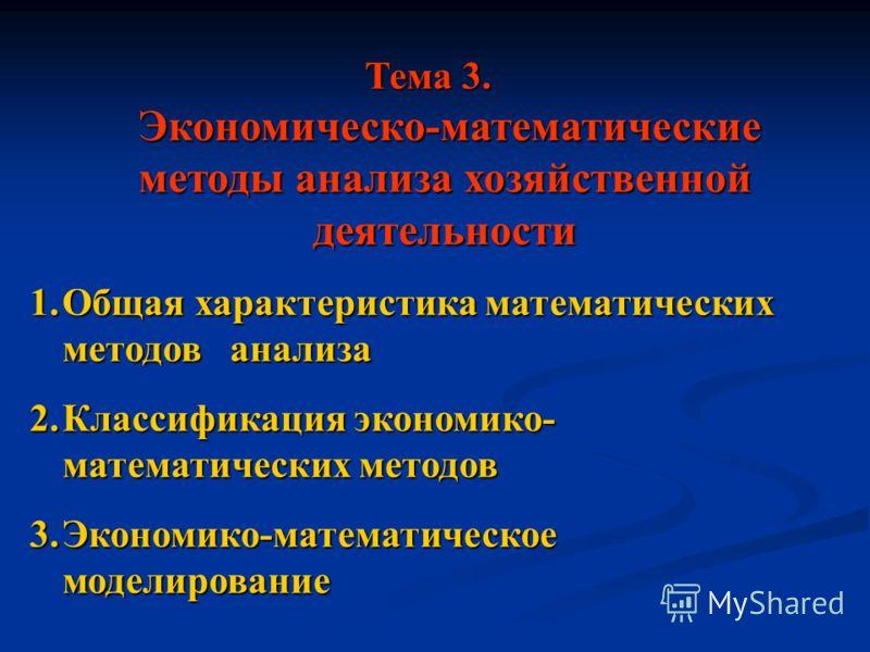 Тема 3. Экономическо-математические методы анализа хозяйственной деятельности 1.Общая характеристика математических методов анализа 2.Классификация экономико- математических методов 3.Экономико-математическое моделирование