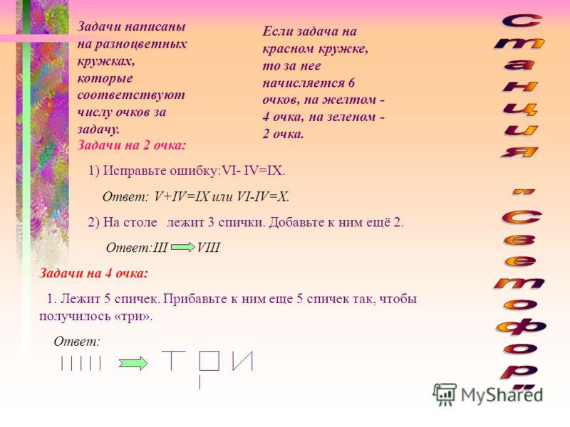 Задачи написаны на разноцветных кружках, которые соответствуют числу очков за задачу. Если задача на красном кружке, то за нее начисляется 6 очков, на желтом - 4 очка, на зеленом - 2 очка. Задачи на 2 очка: 1) Исправьте ошибку:VI- IV=IX. Ответ: V+IV=