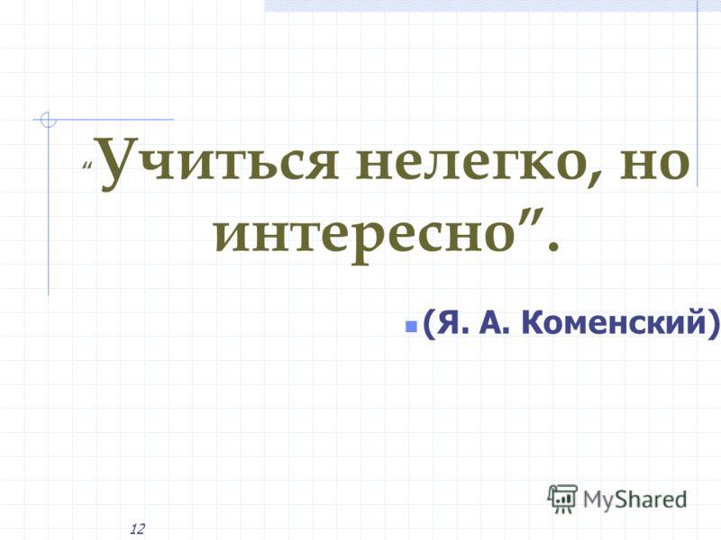 12 (Я. А. Коменский) Учиться нелегко, но интересно.