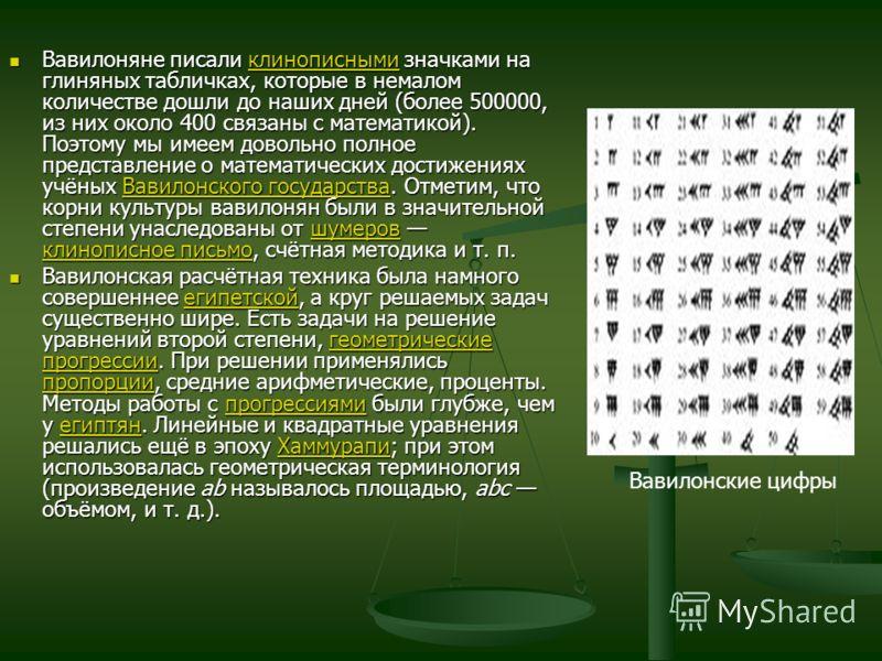 Вавилоняне писали клинописными значками на глиняных табличках, которые в немалом количестве дошли до наших дней (более 500000, из них около 400 связаны с математикой). Поэтому мы имеем довольно полное представление о математических достижениях учёных
