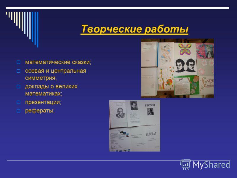 Творческие работы математические сказки; осевая и центральная симметрия; доклады о великих математиках; презентации; рефераты;