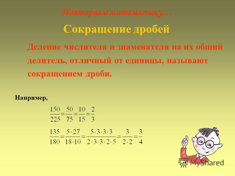 Повторяем математику… Сокращение дробей Деление числителя и знаменателя на их общий делитель, отличный от единицы, называют сокращением дроби. Например,