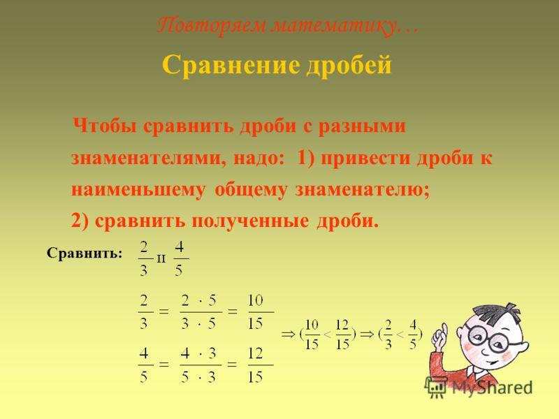 Повторяем математику… Сравнение дробей Чтобы сравнить дроби с разными знаменателями, надо: 1) привести дроби к наименьшему общему знаменателю; 2) сравнить полученные дроби. Сравнить: