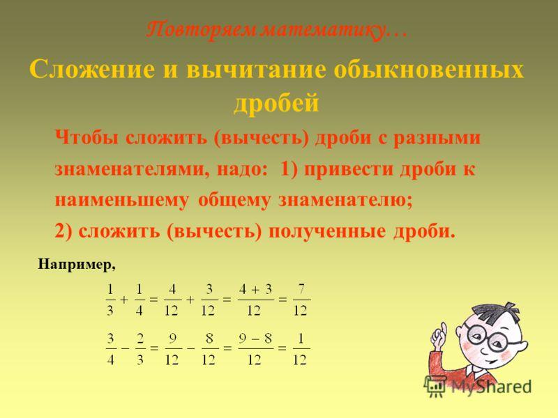 Повторяем математику… Сложение и вычитание обыкновенных дробей Чтобы сложить (вычесть) дроби с разными знаменателями, надо: 1) привести дроби к наименьшему общему знаменателю; 2) сложить (вычесть) полученные дроби. Например,