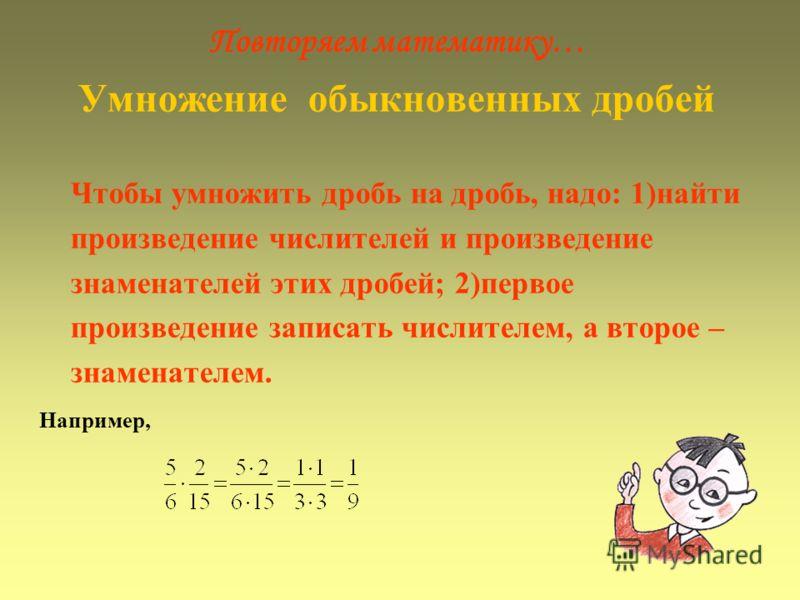 Повторяем математику… Умножение обыкновенных дробей Чтобы умножить дробь на дробь, надо: 1)найти произведение числителей и произведение знаменателей этих дробей; 2)первое произведение записать числителем, а второе – знаменателем. Например,