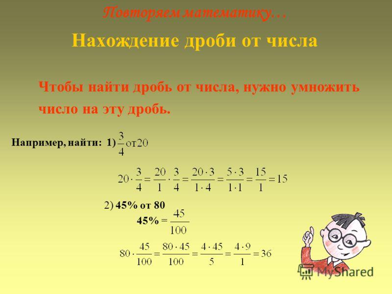 Повторяем математику… Нахождение дроби от числа Чтобы найти дробь от числа, нужно умножить число на эту дробь. Например, найти: 1) 2) 45% от 80 45% =