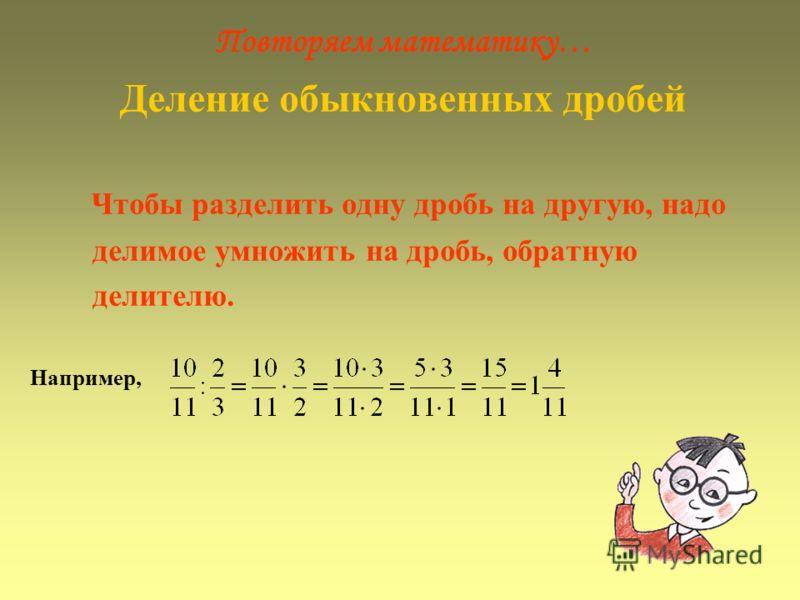 Повторяем математику… Деление обыкновенных дробей Чтобы разделить одну дробь на другую, надо делимое умножить на дробь, обратную делителю. Например,