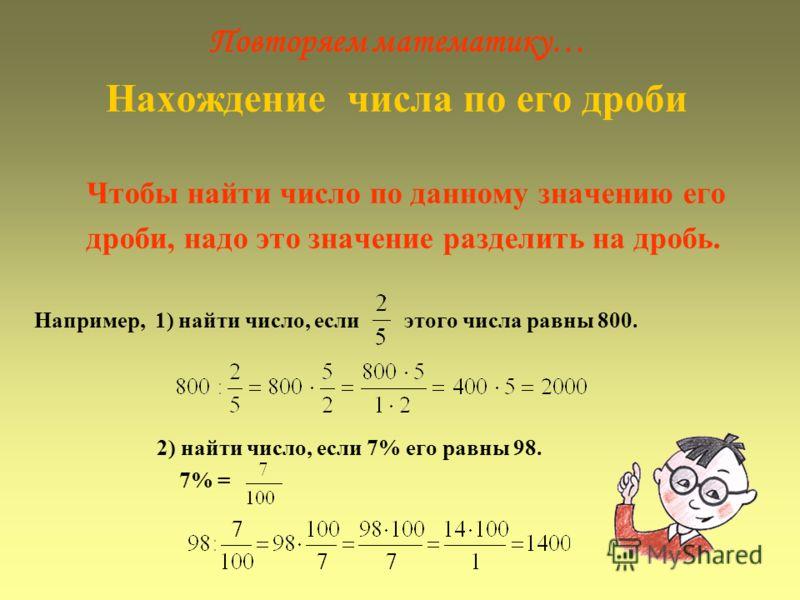 Повторяем математику… Нахождение числа по его дроби Чтобы найти число по данному значению его дроби, надо это значение разделить на дробь. Например, 1) найти число, если этого числа равны 800. 2) найти число, если 7% его равны 98. 7% =