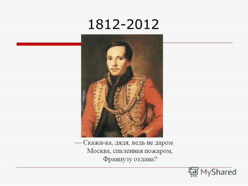 1812-2012 Скажи-ка, дядя, ведь не даром Москва, спаленная пожаром, Французу отдана?