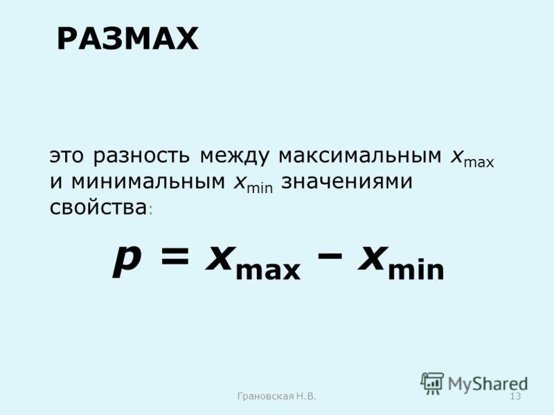 РАЗМАХ это разность между максимальным х max и минимальным х min значениями свойства : p = х max – х min Грановская Н.В.13