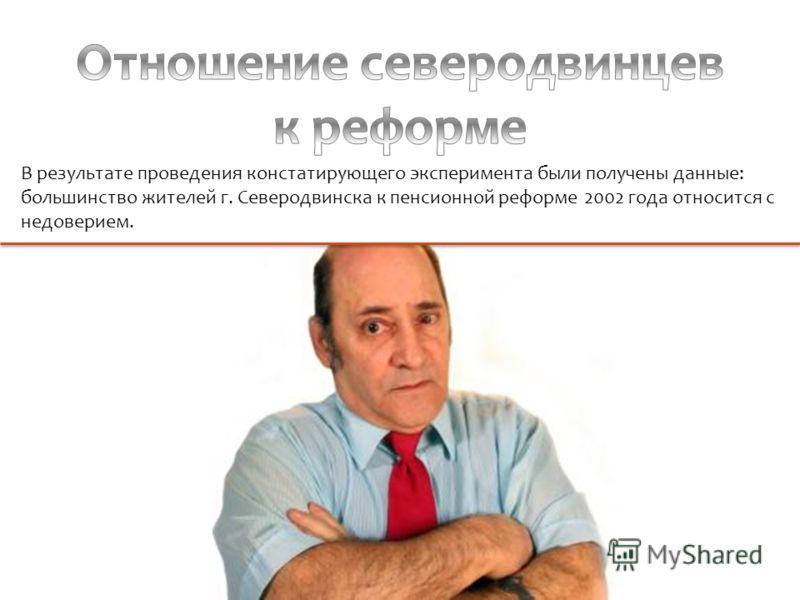 В результате проведения констатирующего эксперимента были получены данные: большинство жителей г. Северодвинска к пенсионной реформе 2002 года относится с недоверием.