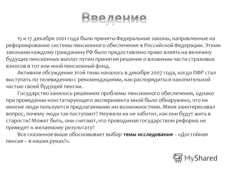 15 и 17 декабря 2001 года были приняты Федеральные законы, направленные на реформирование системы пенсионного обеспечения в Российской Федерации. Этими законами каждому гражданину РФ было предоставлено право влиять на величину будущих пенсионных выпл